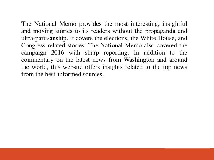 The National Memo provides the most interesting, insightful and moving stories to its readers without the propaganda and ultra-partisanship. It covers the elections, the White House, and Congress related stories. The National Memo also covered the campaign 2016 with sharp reporting. In addition to the commentary on the latest news from Washington and around the world, this website offers insights related to the top news from the best-informed sources.