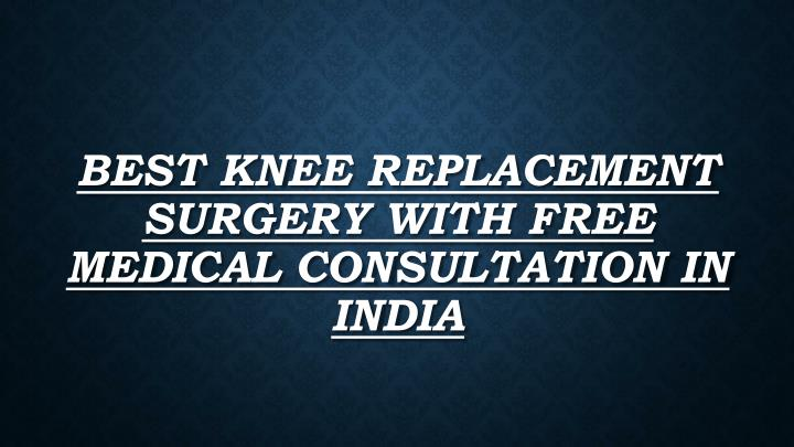 best knee replacement surgery with free medical consultation in india n.