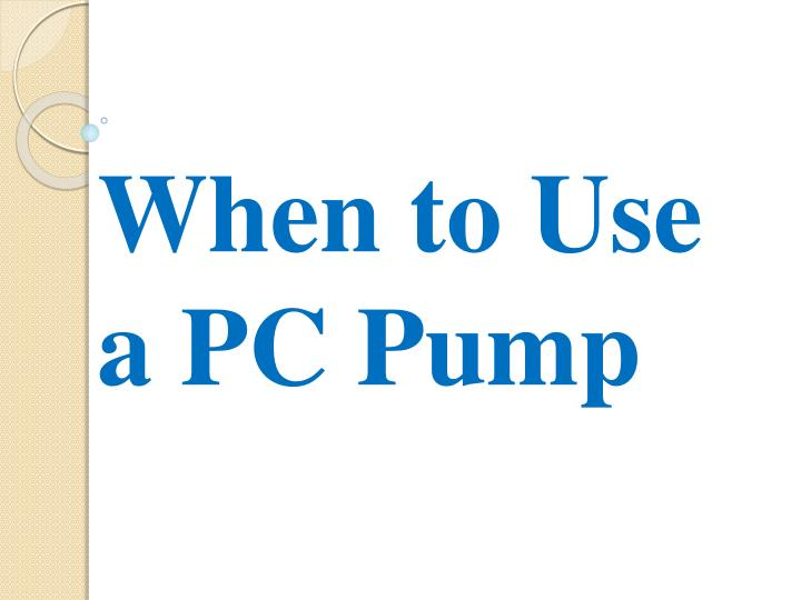 when to use a pc pump n.