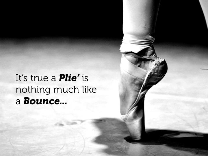It s true a plie is nothing much like a bounce