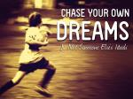 chase your own dreams not someone else s ideals