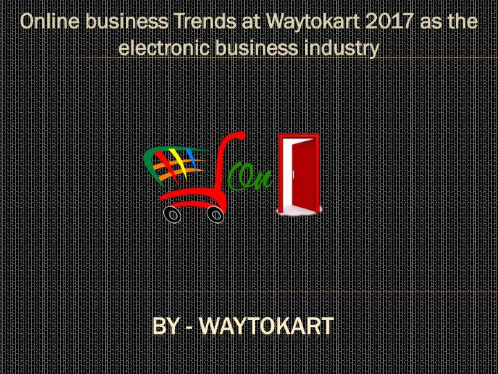 online business trends at waytokart 2017 as the electronic business industry n.
