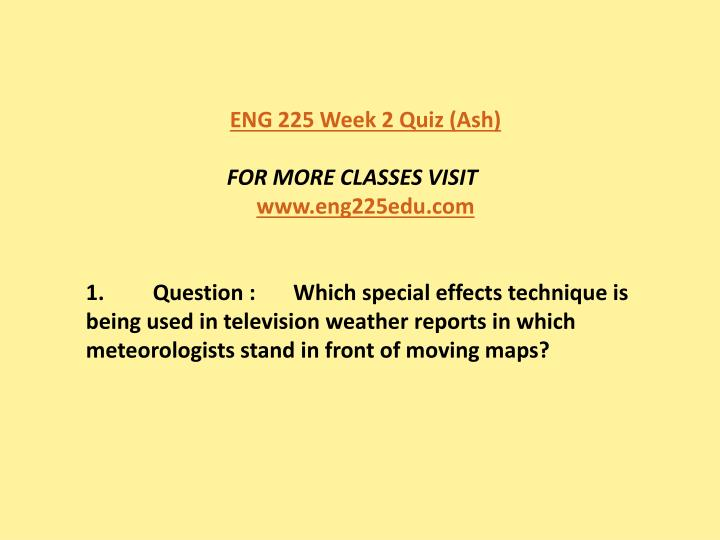 week2 quiz eng 225 Eng 225 draft eng 225 may 31, 2010 reflective paper its bet to choose something from a film you know well and is important that you've seen the entire movie.