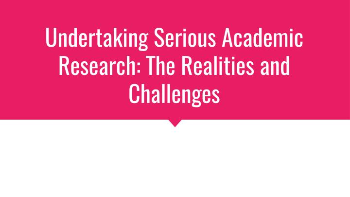 Undertaking Serious Academic Research: The Realities and Challenges