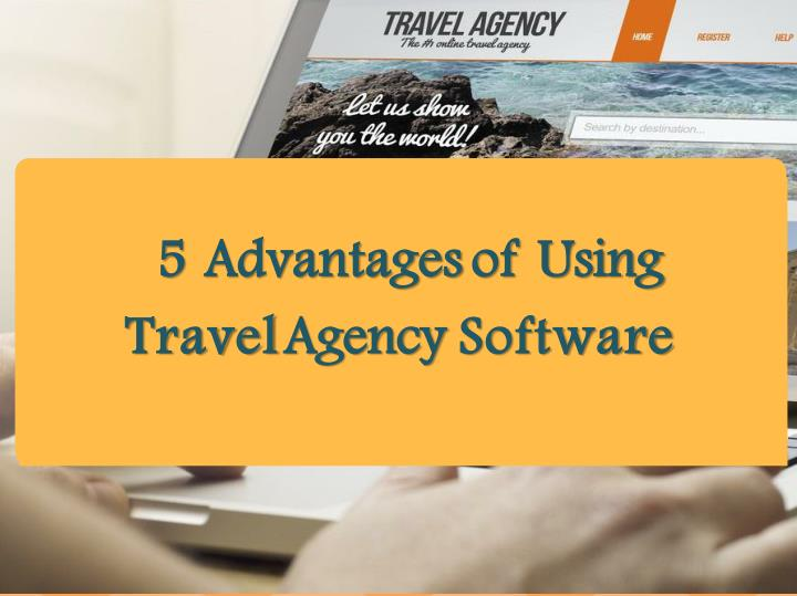 5 advantages of using travel agency software n.
