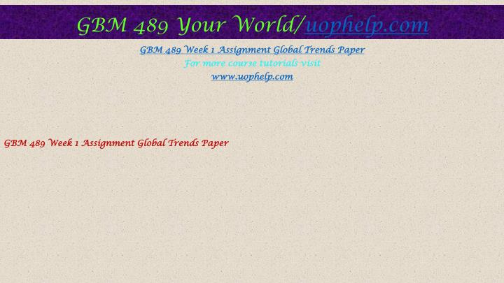 gbm 489 global trends paper Gbm 489 guide massive success gbm 489 entire course (uop) for more classes visit wwwgbm489guidecom gbm 489 week 1 assignment global trends paper gbm 489 week 1 dq 1,dq 2 and dq 3 gbm 489 week 2 assignment business plan article analysis gbm 489 week 2 dq 1,dq 2 and dq 3 gbm 489 week 2 global business plan market research gbm 489.