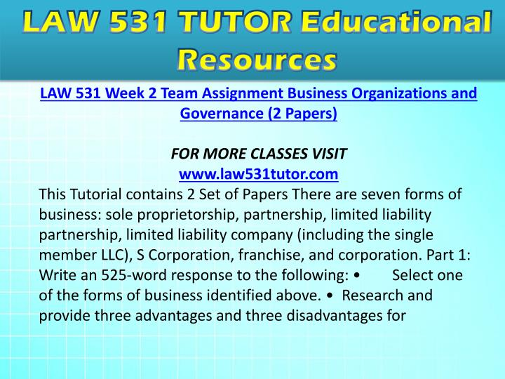 law 531 legal forms of business Legal forms of business paper 2 when opening a business, the decision as to which business to open is the most important initial step the entrepreneur has to decide which business structure best suits his goals.