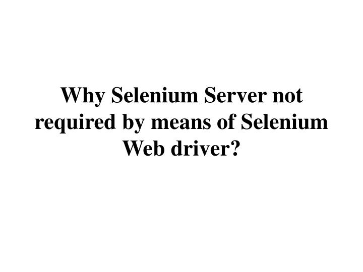 why selenium server not required by means of selenium web driver n.