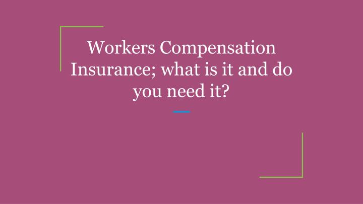 workers compensation insurance what is it and do you need it n.