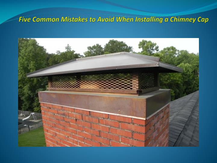 five common mistakes to avoid when installing a chimney cap n.