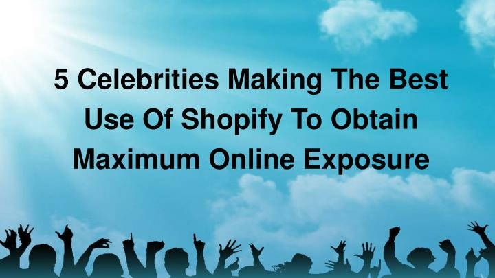 5 celebrities making the best use of shopify to obtain maximum online exposure n.