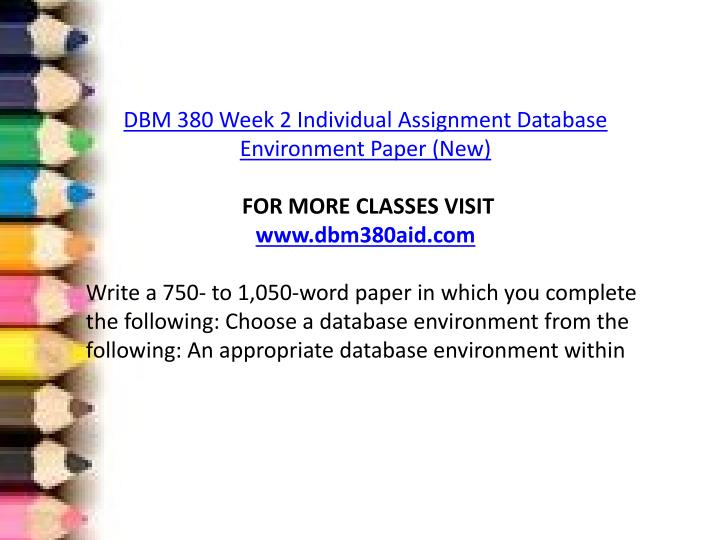 dbm 380 database design paper Database design paper university of phoenix dbm 380 (2 pages | 487 words) a database is an unseen part of everyday actions and processes that increase productivity and usability raw data is constantly being collected every moment of everyday and this data needs to be organized and.