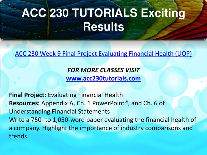 acc 230 week nine final project evaluating financial health Acc 230 week 9 final evaluating financial health - continental airlines final accounting 230 - financial reporting: peeking under the financial.