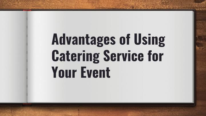 Advantages of Using Catering Service for Your Event