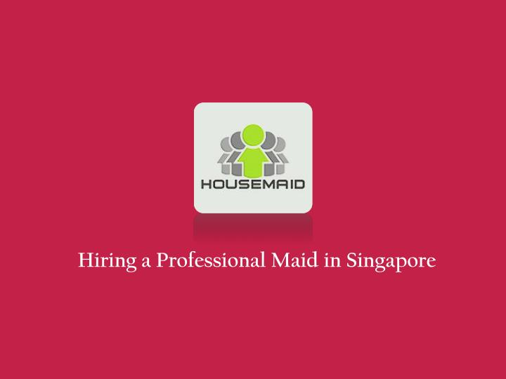 hiring a professional maid in singapore n.