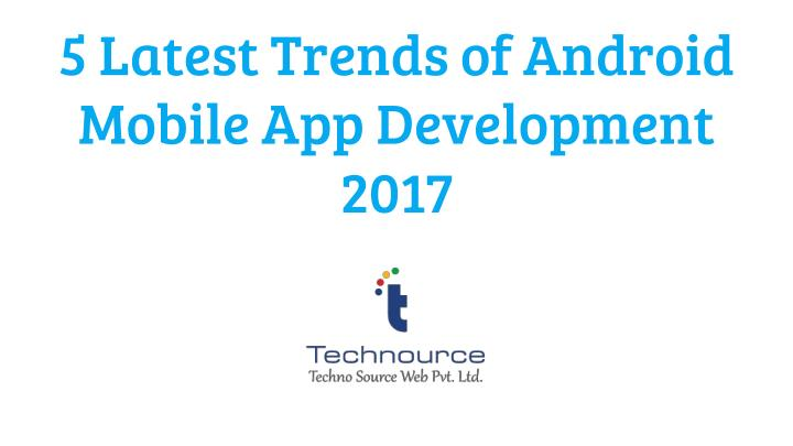5 latest trends of android mobile app development 2017 n.