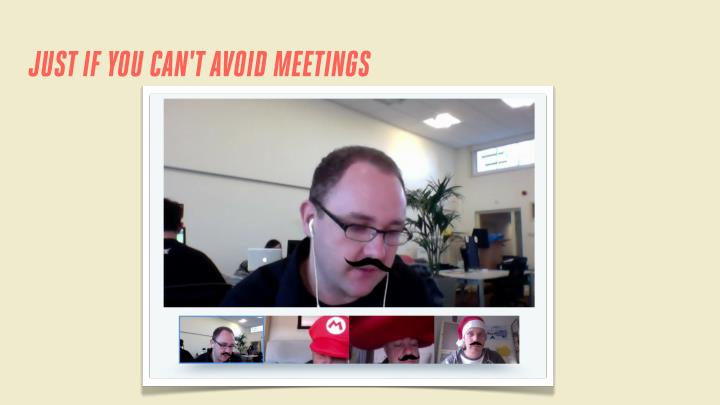 JUST IF YOU CAN'T AVOID MEETINGS
