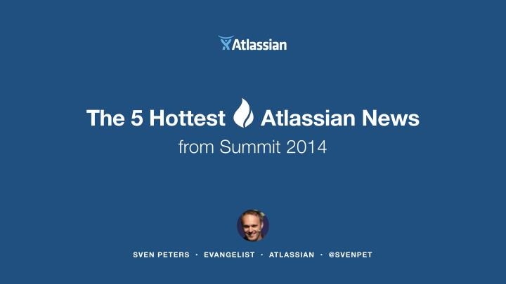 the 5 hottest atlassian news from summit 2014 n.