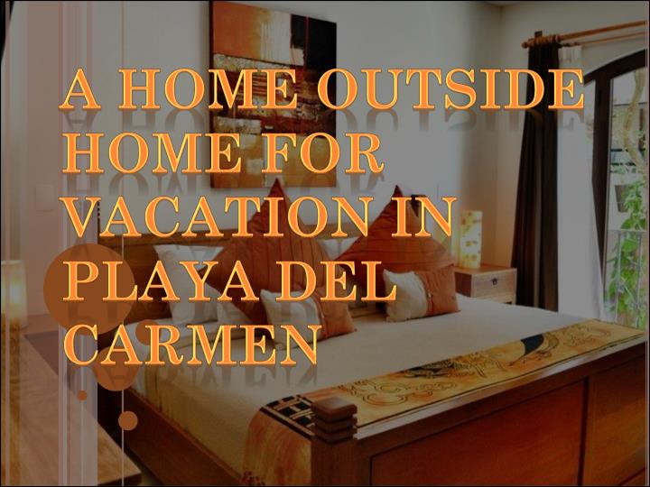a home outside home for vacation in playa del carmen n.