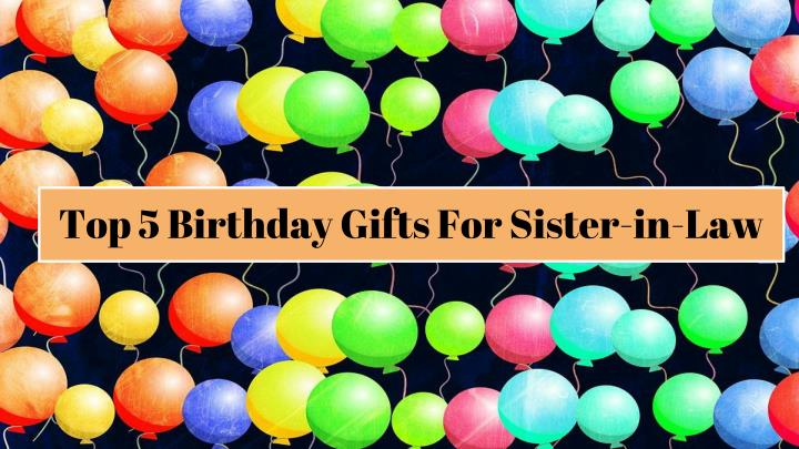 Top 5 Birthday Gifts For Sister In Law