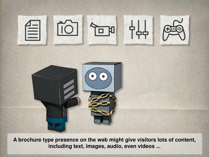 A brochure type presence on the web might give visitors lots of content,
