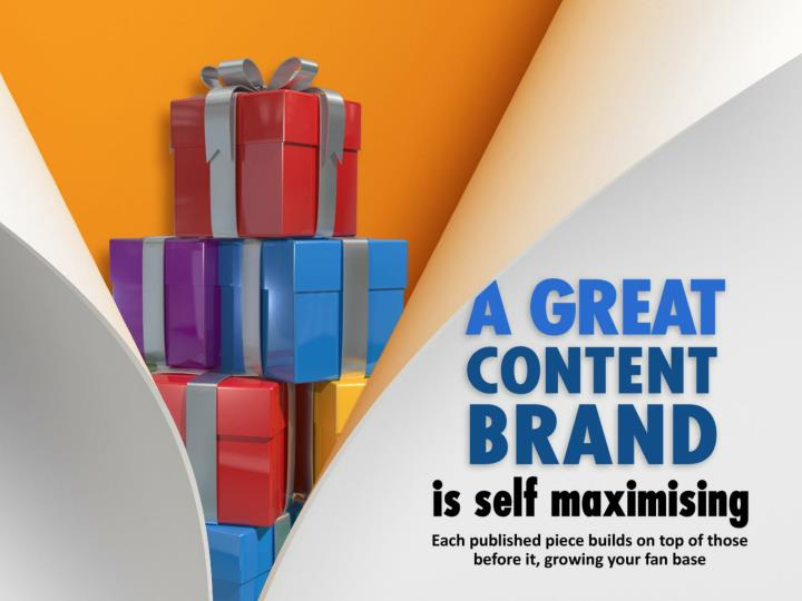 A great Content Brand is self maximising – each published piece builds on top those before it, growing your fan base.