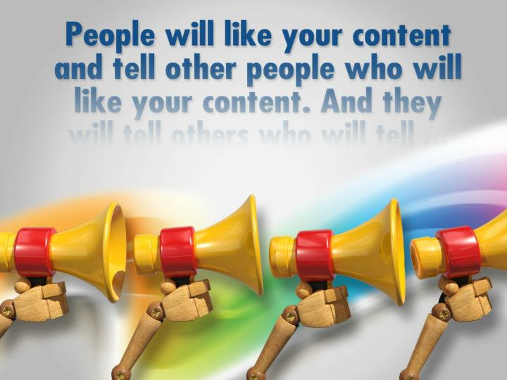People will like your content and tell other people who will like your content. And they will tell others and so on…