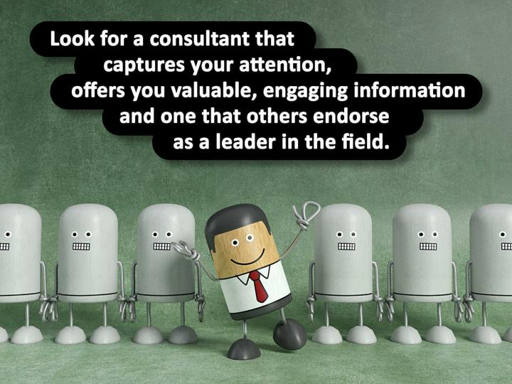 Look for a consultant that captures your attention, offers you valuable, engaging information and one that others endorse as a leader in the field.