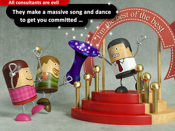 They make a massive song and dance to get you committed …
