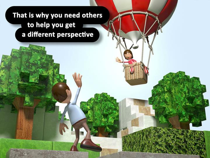 That is why you need others to help you get a different perspective.