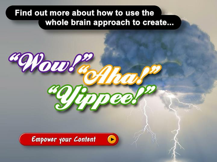 Find our how to use the whole brain approach to create Wow, Aha and Yippee to: