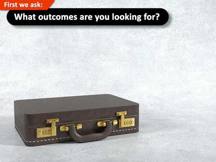 First we ask what outcomes are you looking for