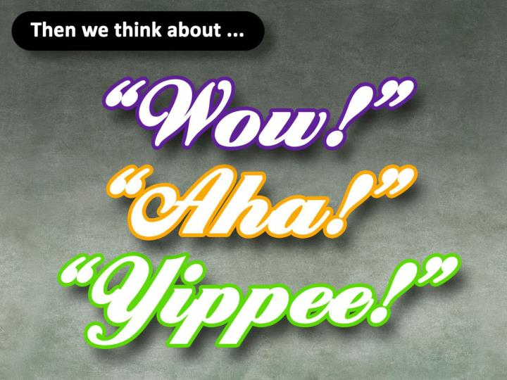 """Then we think about """"Wow"""", """"Aha"""" and """"Yippee""""."""