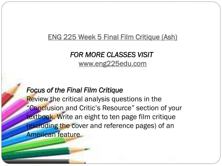 ashford eng 225 final film critique Final film critique 1 final film critique maria albrecht eng/225 – introduction to film instructor: melody debonnel september 30, 2013 this preview has intentionally blurred sections sign up to view the full version.