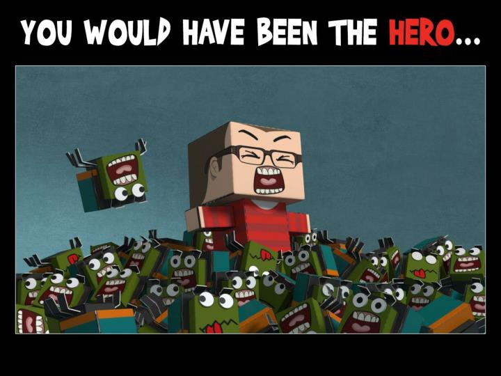 You would have been the hero…