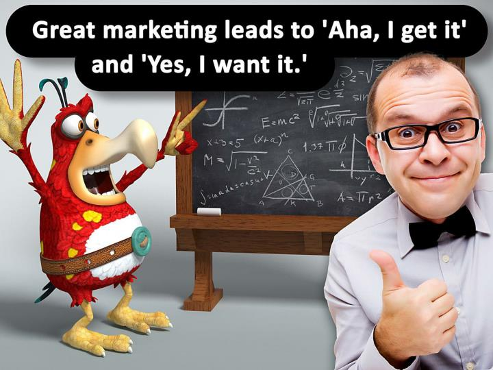 Great marketing leads to 'Aha, I get it' and 'Yes, I want it.'