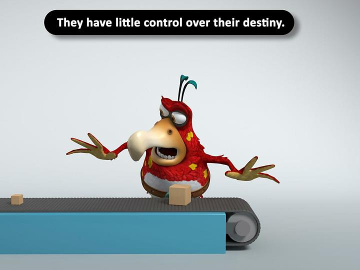 They have little control over their destiny.