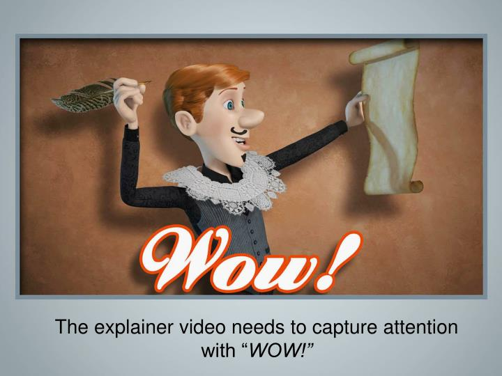 The explainer video needs to capture attention with ""