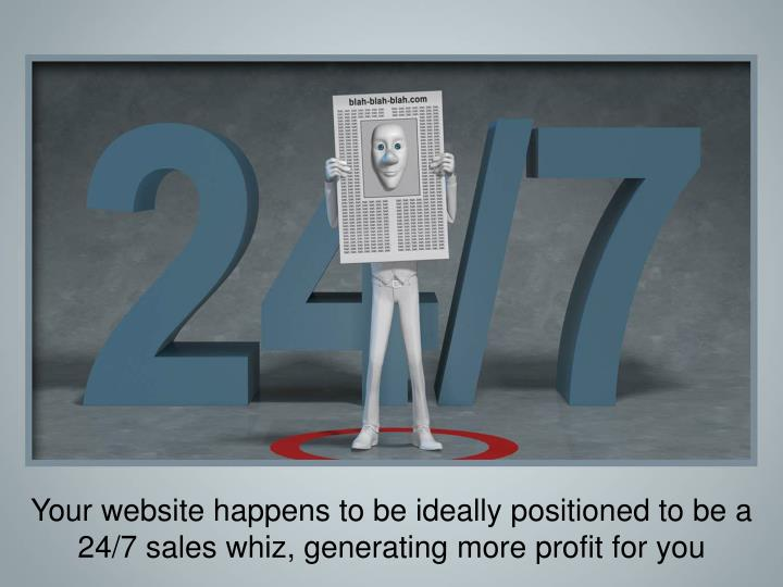 Your website happens to be ideally positioned to be a 24/7 sales whiz, generating more profit for you