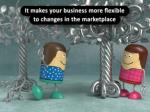 it makes your business more flexible to changes