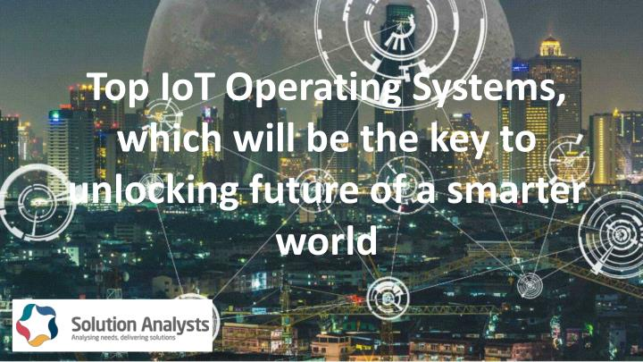 top iot operating systems which will be the key to unlocking future of a smarter world n.