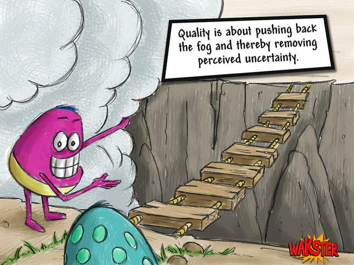 Quality is about pushing back the fog and thereby removing perceived uncertainty.