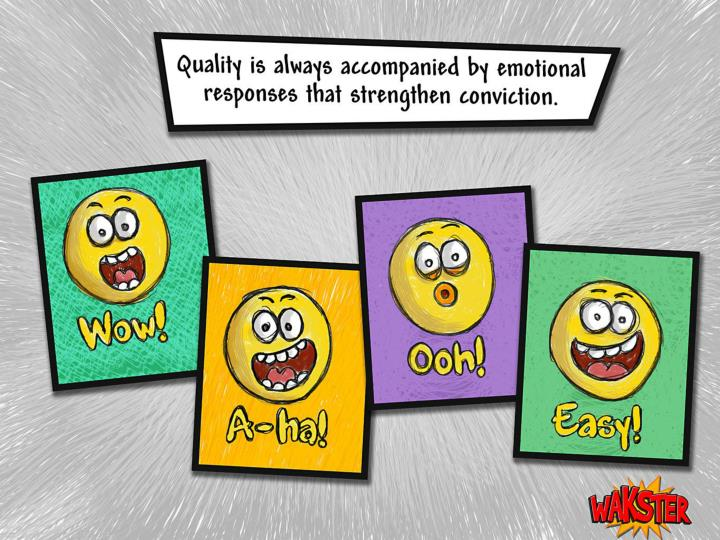 Quality is always accompanied by emotional responses that strengthen conviction: Wow! Aha! Ooh! Easy!, Yes!