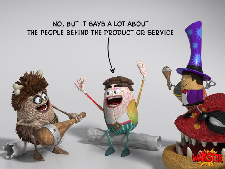 No, but it says a lot about the people behind the product or service.