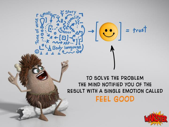 To solve the problem the mind came up with a clever solution: it notified us about the result of all it's calculations with a single emotion called Feel Good.