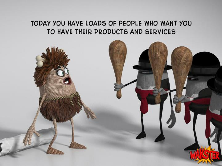 Today you have loads of people who want you to have their products and services.