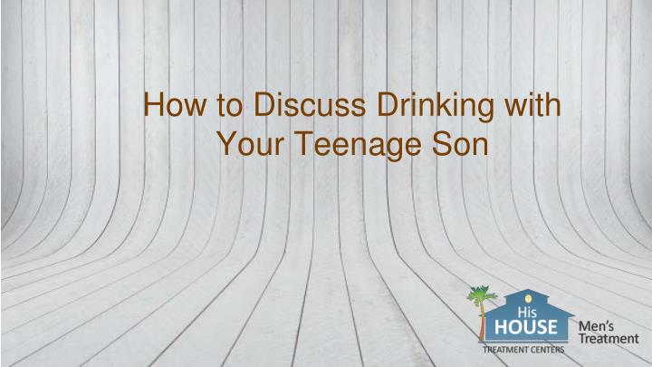 how to discuss drinking with your teenage son n.