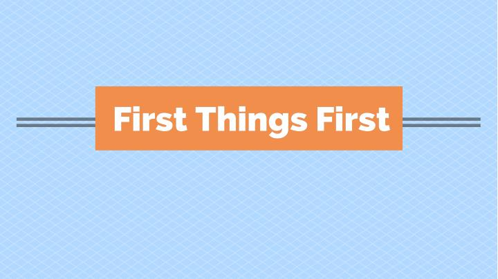 First things first first things first
