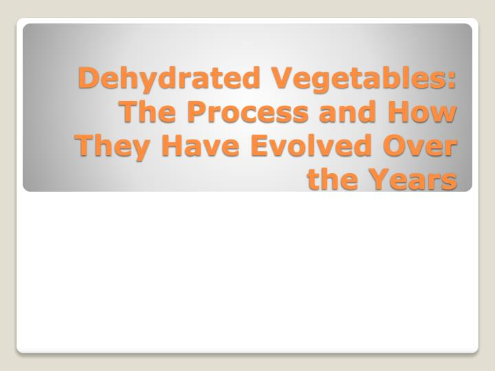 dehydrated vegetables the process and how they have evolved over the years n.
