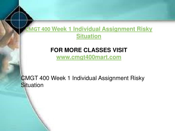 cmgt 400 week 1 risky situations Risky situation, author: blackberry, name: cmgt 400 week 1 individual assignment risky situation, length: 1 pages, page: 1, published: 2017-04-14 list three types of sensitive information involved with each situation identify three ways each information item could be misused or harmed.